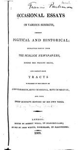 Occasional Essays on Various Subjects: Chiefly Political and Historical; Extracted Partly from the Publick Newspapers, During the Present Reign, and Partly from Tracts Published in the Reigns of Queen Elizabeth, King Charles I., King Charles II, and from Bishop Burnet's History of His Own Times