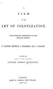 A View of the Art of Colonization: With Present Reference to the British Empire: in Letters Between a Statesman and a Colonist