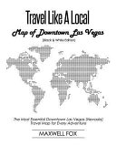 Travel Like a Local - Map of Downtown Las Vegas (Black and White Edition): The Most Essential Downtown Las Vegas (Nevada) Travel Map for Every Adventu