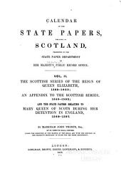 The Scottish series of the reign of Queen Elizabeth, 1589-1603; an appendix to the Scottish series. 1543-1592; and the state papers relating to Mary Queen of Scots during her detention in England, 1568-1587