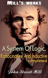 A System Of Logic, Ratiocinative And Inductive: Mill's Works