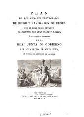 Plan de los canales proyectados de riego y navigacion de Urgel, que de real orden levanto el difunto don Juan Soler y Faneca a solicitud y expensas de la real junta de gobierno del comercio de Cataluna, se publica por disposicion de la misma (etc.)