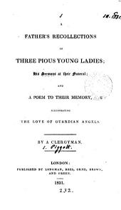 A father's recollections of three pious young ladies; his sermons at their funeral; and a poem. By a clergyman [S. Piggott].