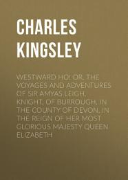 Westward Ho! Or, The Voyages and Adventures of Sir Amyas Leigh, Knight, of Burrough, in the County of Devon, in the Reign of Her Most Glorious Majesty Queen Elizabeth