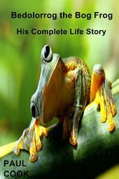 Bedolorrog the Bog Frog: His Complete Life Story