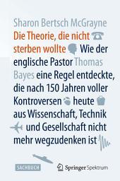 Die Theorie, die nicht sterben wollte: Wie der englische Pastor Thomas Bayes eine Regel entdeckte, die nach 150 Jahren voller Kontroversen heute aus Wissenschaft, Technik und Gesellschaft nicht mehr wegzudenken ist