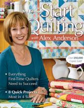 Start Quilting with Alex Anderson: Everything First-Time Quilters Need to Succeed; 8 Quick Projects, Most in 4 Sizes, Edition 3