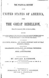 The Political History of the United States of America, During the Great Rebellion, from November 6, 1860, to July 4, 1864: Including a Classified Summary of the Legislation of the Second Session of the Thirty-sixth Congress, the Three Sessions of the Thirty-seventh Congress, the First Session of the Thirty-eighth Congress, with the Votes Thereon, and the Important Executive, Judicial, and Politico-military Facts of that Eventful Period; Together with the Organization, Legislation, and General Proceedings of the Rebel Administration