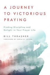 A Journey to Victorious Praying: Finding Discipline and Delight in Your Prayer Life
