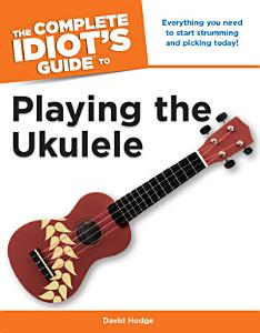 The Complete Idiot's Guide to Playing the Ukulele Book