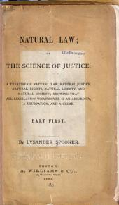 Natural Law, Or, The Science of Justice: A Treatise on Natural Law, Natural Justice, Natural Rights, Natural Liberty, and Natural Society : Showing that All Legislation Whatsoever is an Absurdity, a Usurpation, and a Crime, Part 1
