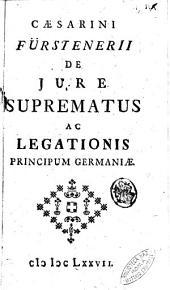 Caesarini Fürstenerii De jure suprematus ac legationis principum Germaniae