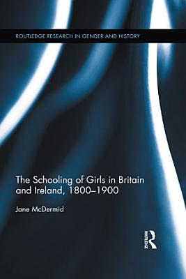The Schooling of Girls in Britain and Ireland  1800  1900 PDF