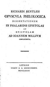 Richardi Bentleii Opuscula philologica: Dissertationem in Phalaridis epistolas et Epistolam ad Ioannem Millium complectentia