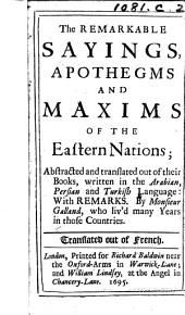 The Remarkable Sayings, Apothegms and Maxims of the Eastern Nations; Abstracted and Translated Out of Their Books, Written in the Arabian, Persian and Turkish Language. With Remarks, Etc