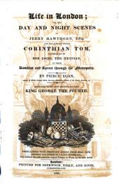 Life in London Or the Day and Night Scenes of Jerry Hawthorn, Esq. and His Elegant Friend Corinthian Tom Accompanied by Bob Logic, the Oxonian, in Their Rambles and Sprees Through the Metropolis by Pierce Egan ... Embellished with Thirty-six Scenes from Real Life Designed and Etched by I.R. & G. Cruikshank
