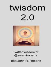 twisdom 2.0: Twitter wisdom of @swamiroberts aka John R. Roberts