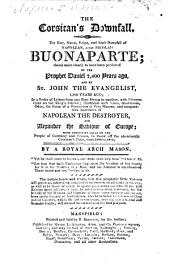 The Corsican's Downfall, the Rise, Name, Reign, and Final Downfall of Napolean, Alias Nicolais Bonaparte; Shown Most Clearly to Have Been Predicted by the Prophet Daniel 2,400 Years Ago, and by St. John the Evangelist ... In a Series of Letters from One Free Mason to Another ... By a Royal Arch Mason, Etc