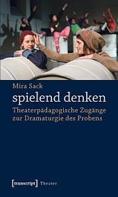 spielend denken: Theaterpädagogische Zugänge zur Dramaturgie des Probens