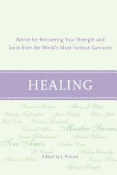 Healing: Advice for Recovering Your Inner Strength and Spirit from the World's Most Famous Survivors