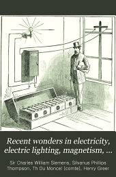 Recent Wonders in Electricity, Electric Lighting, Magnetism, Telegraphy, Telephony, Etc., Etc., Including Articles by Dr. Siemens, F.R.S., Count Du Moncel and Prof. Thomson