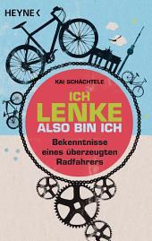 Ich lenke, also bin ich: Bekenntnisse eines überzeugten Radfahrers