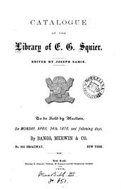 Catalogue of the library of E.G. Squier ... to be sold by auction. [With] A list of books, pamphlets ... etc., by hon. E. George Squier