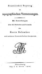 Practischer Beytrag zu topographischen Vermessungen: mit Bemerkungen über die Methoden und Formeln des Herrn Delambre und anderer französischer Geometer