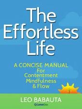The Effortless Life: A Concise Manual for Contentment, Mindfulness, & Flow