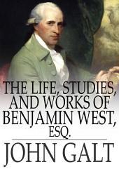 The Life, Studies, and Works of Benjamin West, Esq.