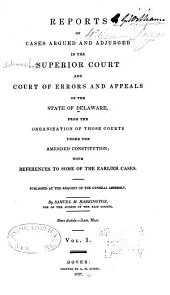 Reports of Cases Argued and Adjudged in the Superior Court and Court of Errors and Appeals of the State of Delaware: From the Organization of Those Courts Under the Amended Constitution [1832-1855], with References to Some of the Earlier Cases, Published at the Request of the General Assembly, Volume 1