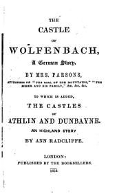 The Castle of Wolfenbach: A German Story. To which is Added, The Castles of Athlin and Dunbayne