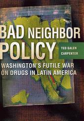 Bad Neighbor Policy: Washington's Futile War on Drugs in Latin America