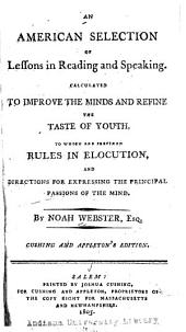 An American Selection of Lessons in Reading and Speaking: Calculated to Improve the Minds and Refine the Taste of Youth : to which are Prefixed, Rules in Elocution, and Directions for Expressing the Principal Passions of the Mind
