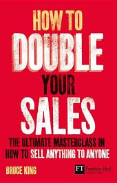 How to Double Your Sales: The ultimate masterclass in how to sell anything to anyone