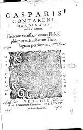 Gasparis Contareni cardinalis Opera omnia, hactenus excussa, ad omnes philosophie partes, & ad sacram theologiam pertinentia