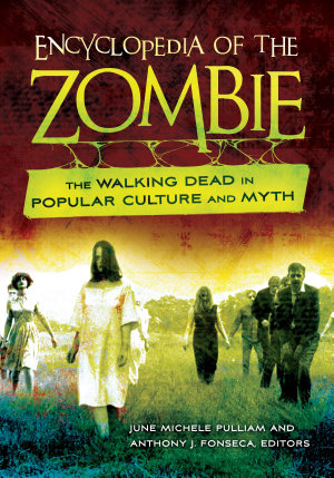 Encyclopedia of the Zombie  The Walking Dead in Popular Culture and Myth