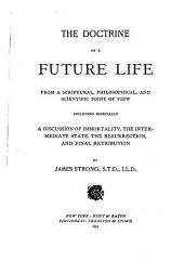 The Doctrine of a Future Life: From a Scriptural, Philosophical, and Scientific Point of View : Including Especially a Discussion of Immortality, the Intermediate State, the Resurrection, and Final Retribution