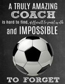 A Truly Amazing Coach Is Hard to Find, Difficult to Part with and Impossible to Forget: Thank You Appreciation Gift for Soccer Coaches: Notebook Journ