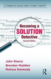 Becoming a Solution Detective: A Strengths-Based Guide to Brief Therapy, Edition 2
