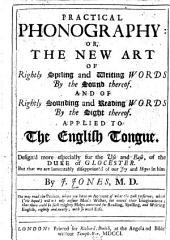 Practical Phonography: Or, The New Art of Rightly Speling and Writing Words by the Sound Thereof: And of Rightly Sounding and Reading Words by the Sight Thereof. Applied to the English Tongue ...