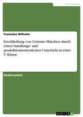 Erschließung von Grimms Märchen durch einen handlungs- und produktionsorientierten Unterricht in einer 5. Klasse