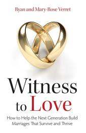 Witness to Love: How to Help the Next Generation Build Marriages That Survive and Thrive