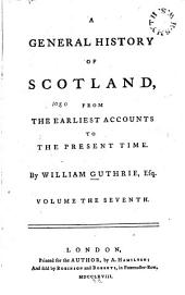 A General History of Scotland: From the Earliest Accounts to the Present Time, Volume 7