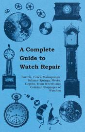 A Complete Guide To Watch Repair   Barrels  Fuses  Mainsprings  Balance Springs  Pivots  Depths  Train Wheels And Common Stoppages Of Watches