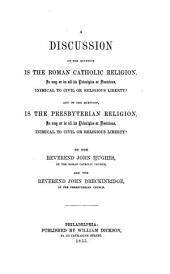 A Discussion of the Question, Is the Roman Catholic Religion, in Any Or in All Its Principles Or Doctrines, Inimical to Civil Or Religious Liberty?: And of the Question, Is the Presbyterian Religion, in Any Or in All Its Principles Or Doctrines, Inimical to Civil Or Religious Liberty?