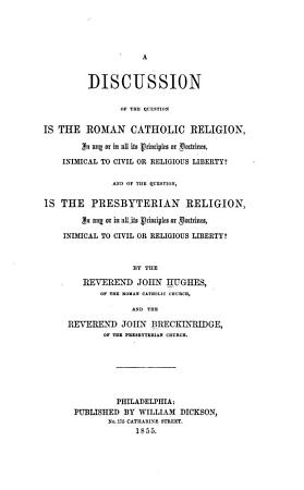 A Discussion of the Question  Is the Roman Catholic Religion  in Any Or in All Its Principles Or Doctrines  Inimical to Civil Or Religious Liberty  PDF