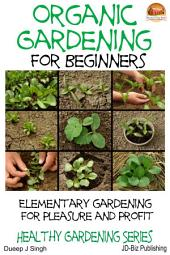 Organic Gardening for Beginners - Elementary gardening For Pleasure and Profit
