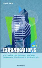 Corporations: A Study of the Origin and Development of Great Business Combinations and of Their Relation to the Authority of the State