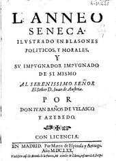 L. Anneo Seneca ilustrado en blasones politicos y morales y su impugnador impugnado de si mismo ...